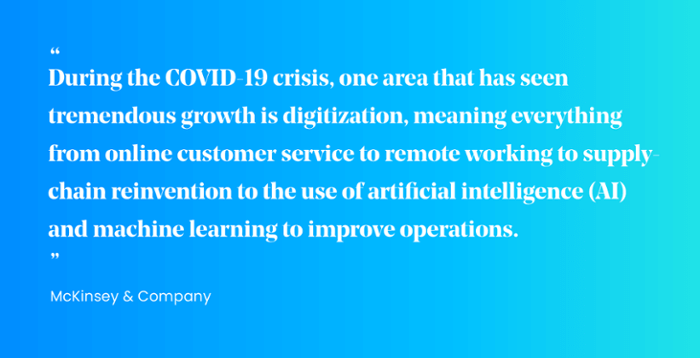 """""""During the COVID-19 crisis, one area that has seen tremendous growth is digitization, meaning everything from online customer service to remote working to supply chain reinvention to the use of AI and machine learning to improve operations."""""""